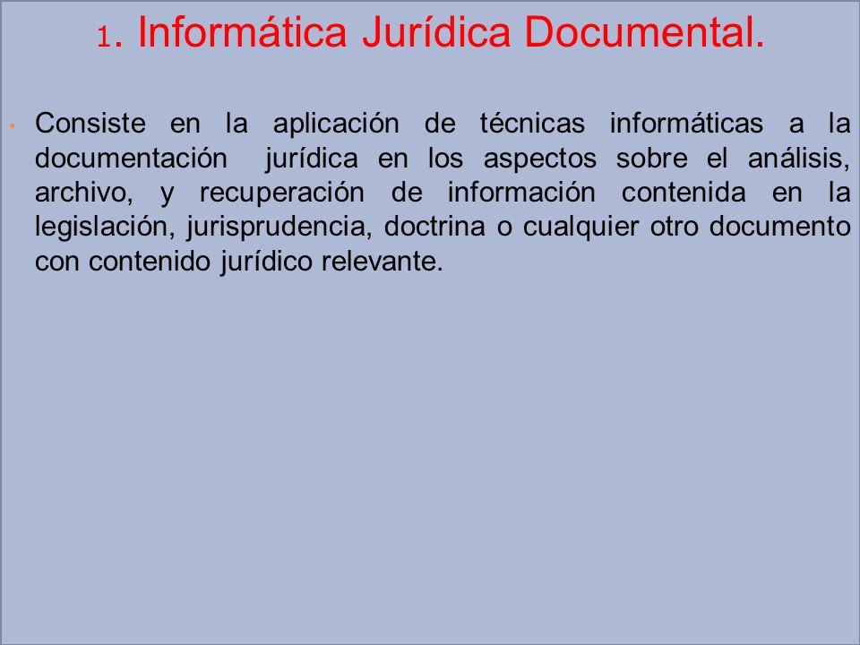 1. Informática Jurídica Documental. Consiste en la aplicación de técnicas informáticas a la documentación jurídica en los aspectos sobre el análisis,