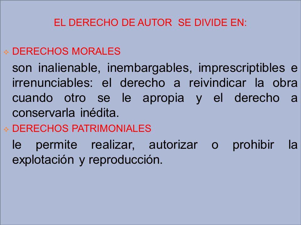 EL DERECHO DE AUTOR SE DIVIDE EN: DERECHOS MORALES son inalienable, inembargables, imprescriptibles e irrenunciables: el derecho a reivindicar la obra