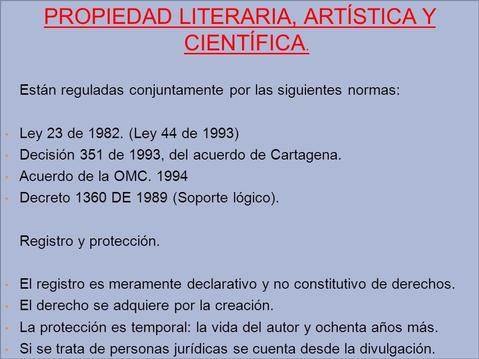 PROPIEDAD LITERARIA, ARTÍSTICA Y CIENTÍFICA. Están reguladas conjuntamente por las siguientes normas: Ley 23 de 1982. (Ley 44 de 1993) Decisión 351 de