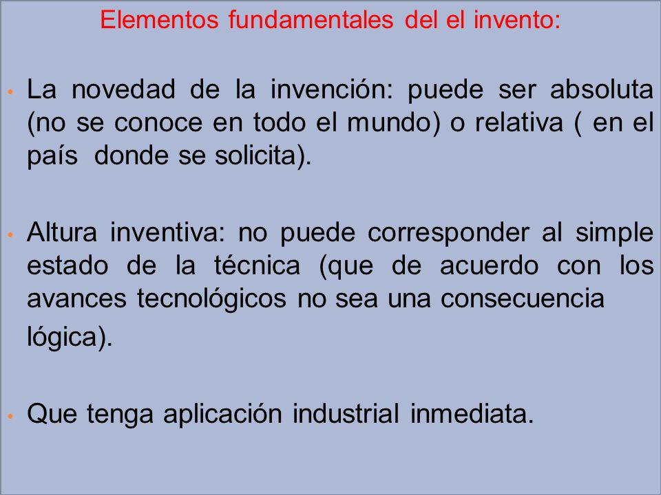 Elementos fundamentales del el invento: La novedad de la invención: puede ser absoluta (no se conoce en todo el mundo) o relativa ( en el país donde s