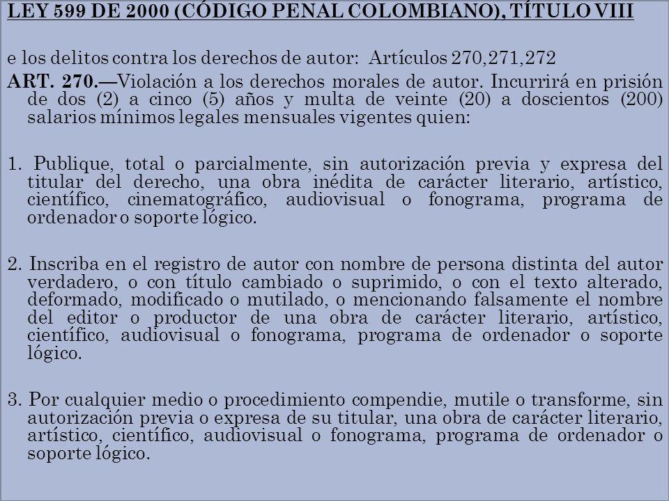 LEY 599 DE 2000 (CÓDIGO PENAL COLOMBIANO), TÍTULO VIII e los delitos contra los derechos de autor: Artículos 270,271,272 ART. 270. Violación a los der