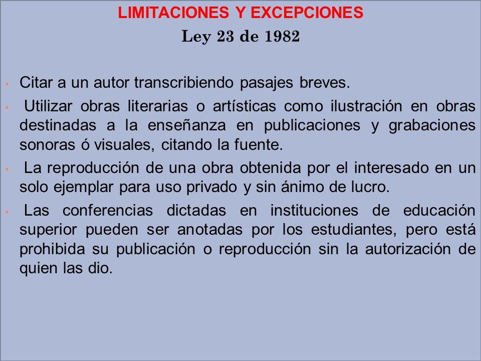 LIMITACIONES Y EXCEPCIONES Ley 23 de 1982 Citar a un autor transcribiendo pasajes breves. Utilizar obras literarias o artísticas como ilustración en o