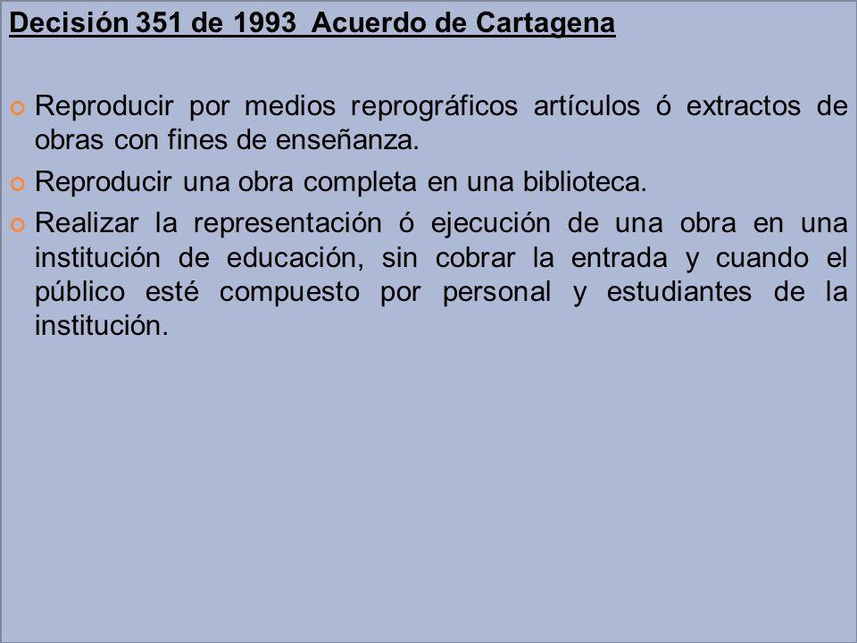 Decisión 351 de 1993 Acuerdo de Cartagena Reproducir por medios reprográficos artículos ó extractos de obras con fines de enseñanza. Reproducir una ob