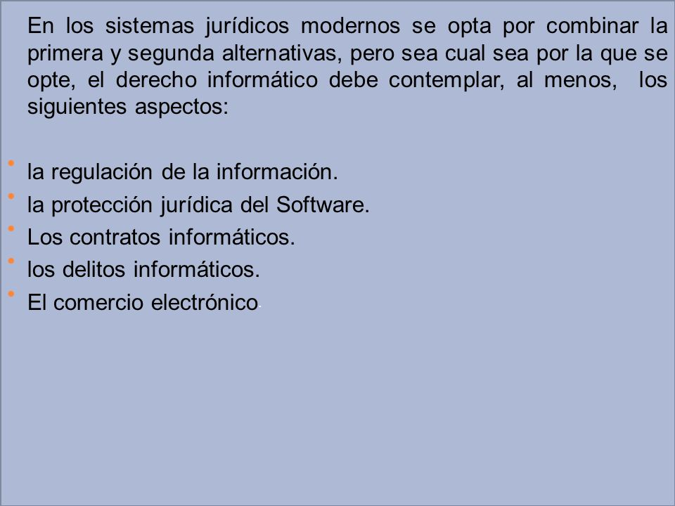 En los sistemas jurídicos modernos se opta por combinar la primera y segunda alternativas, pero sea cual sea por la que se opte, el derecho informátic