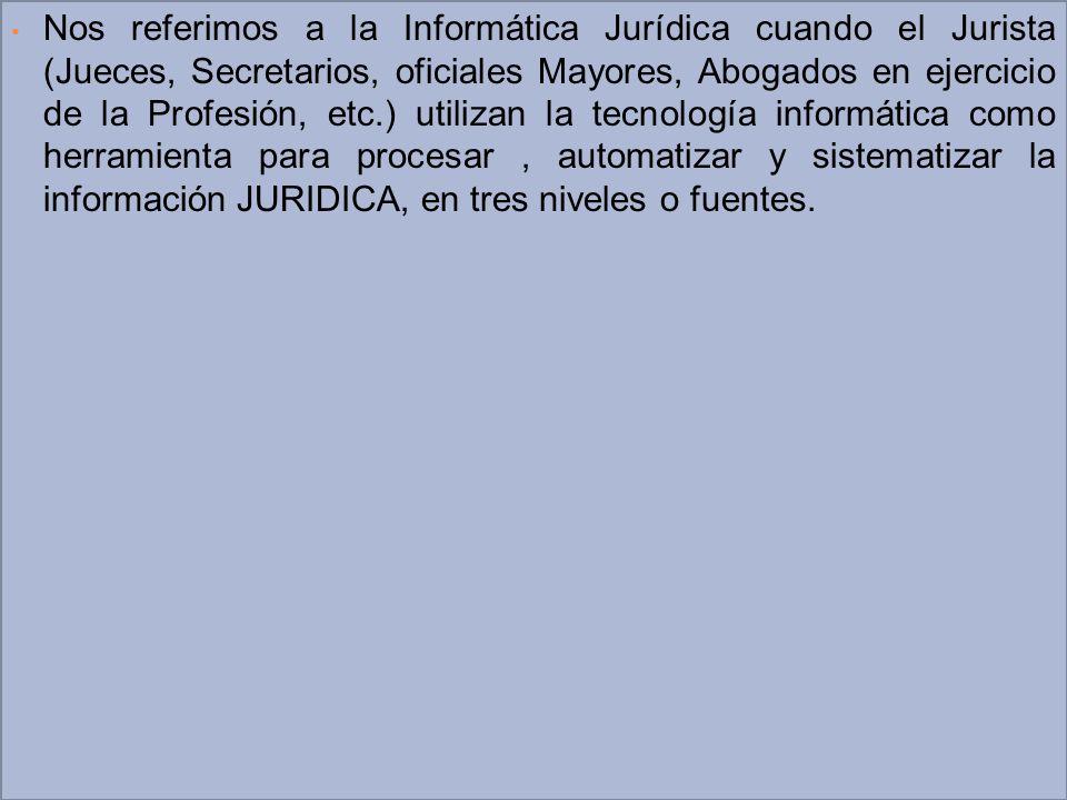 Nos referimos a la Informática Jurídica cuando el Jurista (Jueces, Secretarios, oficiales Mayores, Abogados en ejercicio de la Profesión, etc.) utiliz