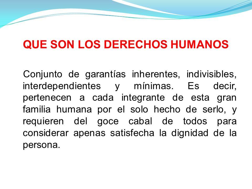 QUE SON LOS DERECHOS HUMANOS Conjunto de garantías inherentes, indivisibles, interdependientes y mínimas.