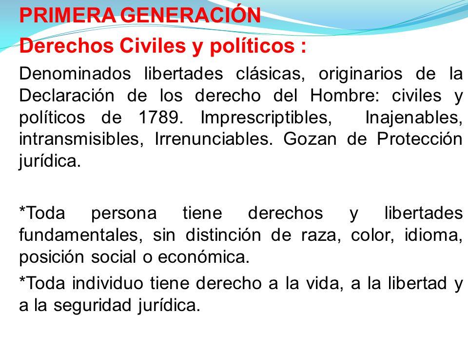 PRIMERA GENERACIÓN Derechos Civiles y políticos : Denominados libertades clásicas, originarios de la Declaración de los derecho del Hombre: civiles y políticos de 1789.