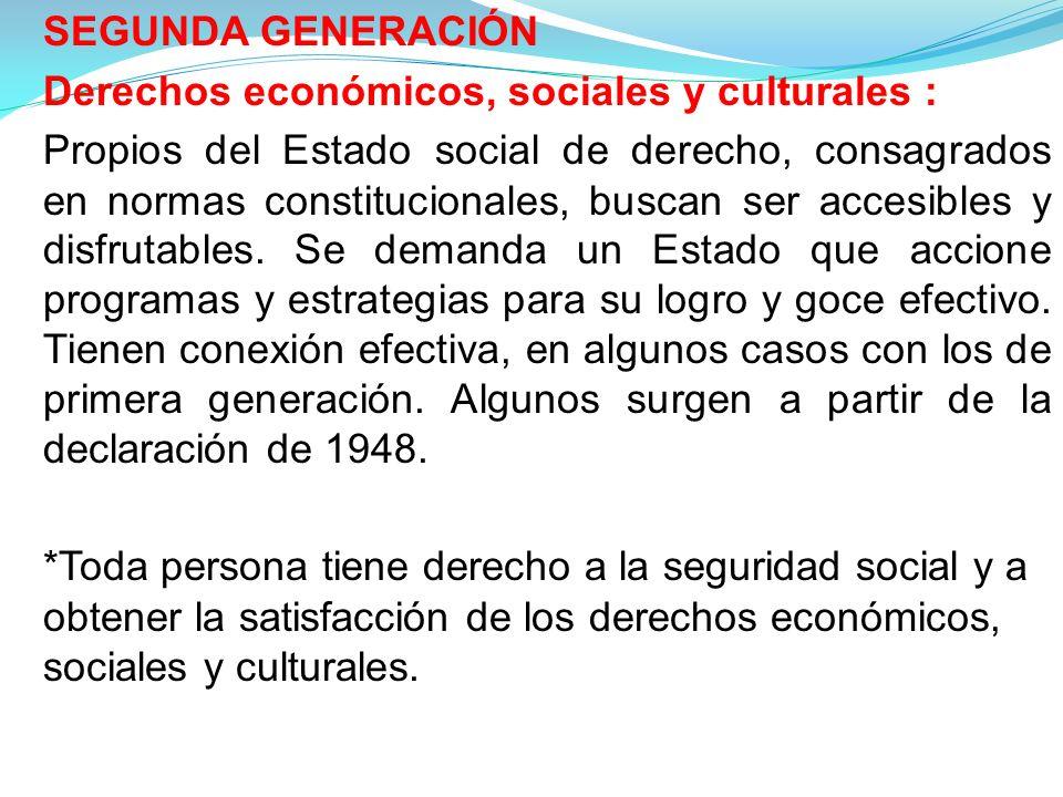 SEGUNDA GENERACIÓN Derechos económicos, sociales y culturales : Propios del Estado social de derecho, consagrados en normas constitucionales, buscan ser accesibles y disfrutables.