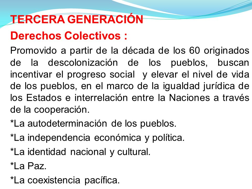 TERCERA GENERACIÓN Derechos Colectivos : Promovido a partir de la década de los 60 originados de la descolonización de los pueblos, buscan incentivar el progreso social y elevar el nivel de vida de los pueblos, en el marco de la igualdad jurídica de los Estados e interrelación entre la Naciones a través de la cooperación.