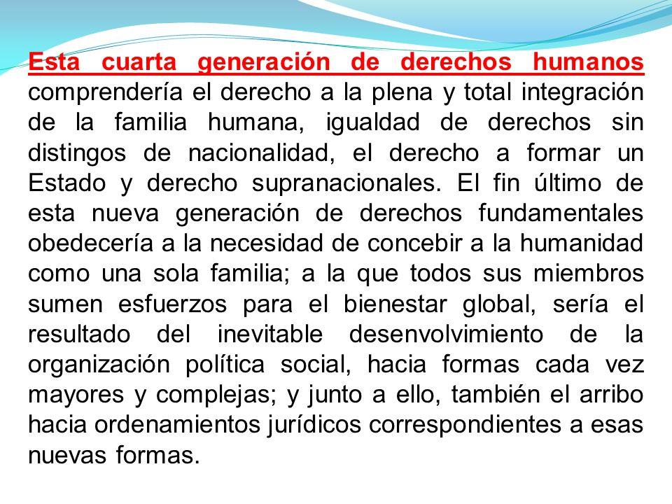 Esta cuarta generación de derechos humanos comprendería el derecho a la plena y total integración de la familia humana, igualdad de derechos sin distingos de nacionalidad, el derecho a formar un Estado y derecho supranacionales.