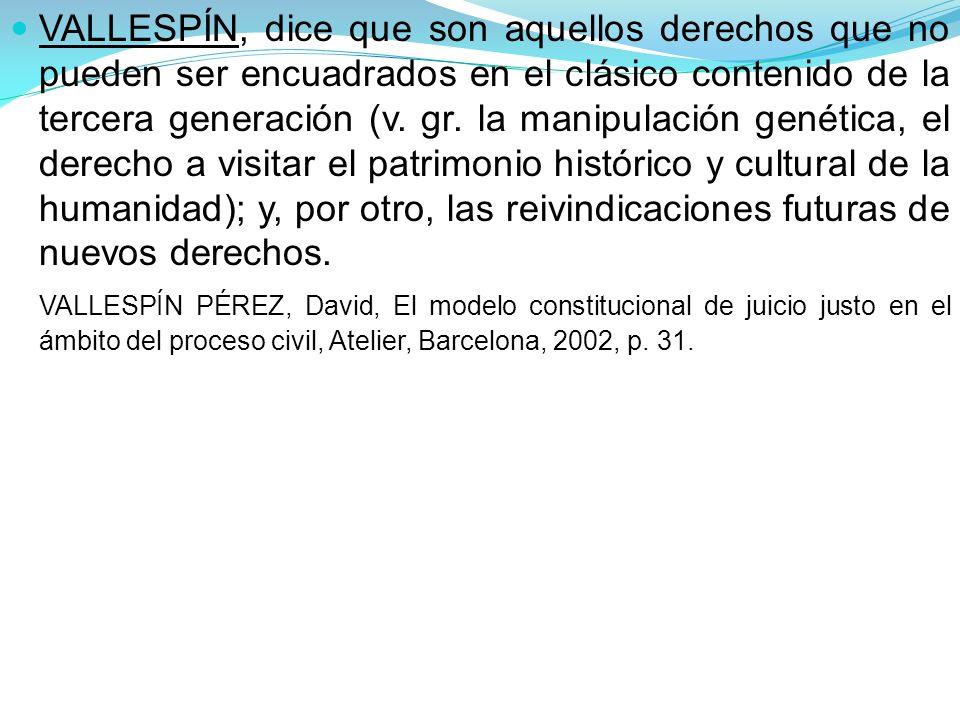VALLESPÍN, dice que son aquellos derechos que no pueden ser encuadrados en el clásico contenido de la tercera generación (v.