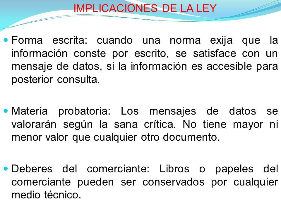 IMPLICACIONES DE LA LEY Forma escrita: cuando una norma exija que la información conste por escrito, se satisface con un mensaje de datos, si la información es accesible para posterior consulta.