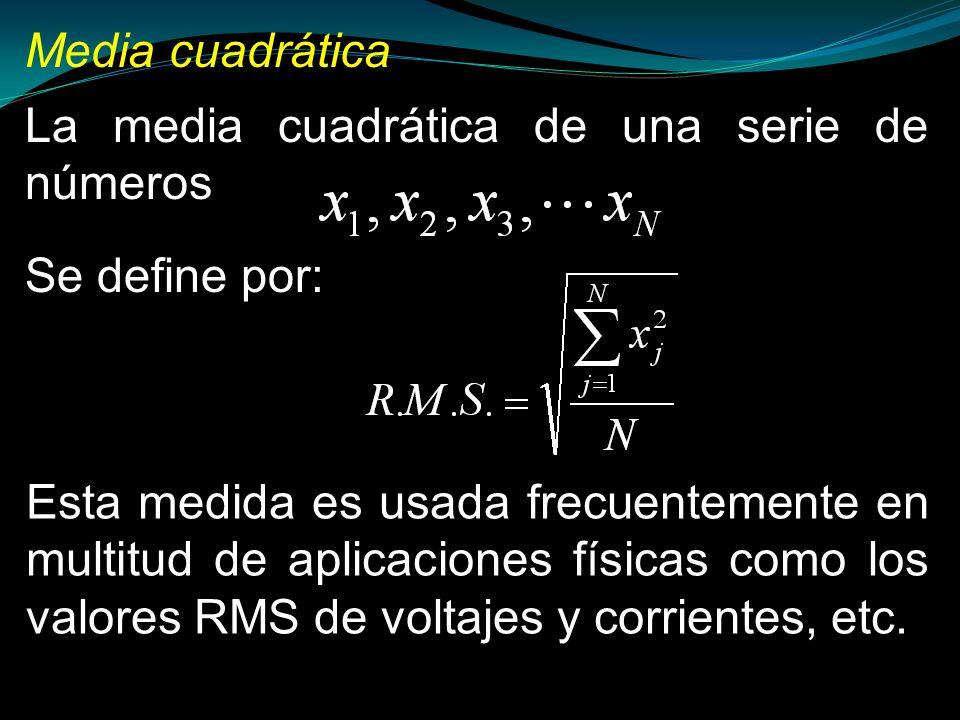 Media cuadrática La media cuadrática de una serie de números Se define por: Esta medida es usada frecuentemente en multitud de aplicaciones físicas co
