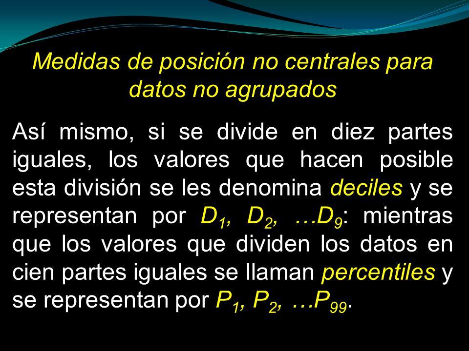 Medidas de posición no centrales para datos no agrupados Así mismo, si se divide en diez partes iguales, los valores que hacen posible esta división s