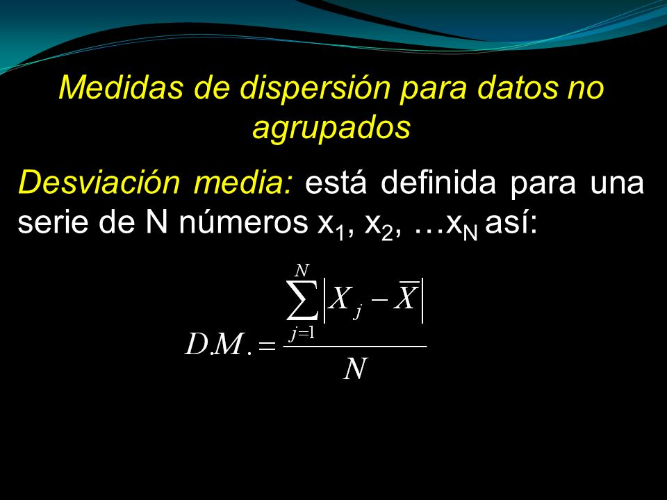 Medidas de dispersión para datos no agrupados Desviación media: está definida para una serie de N números x 1, x 2, …x N así: