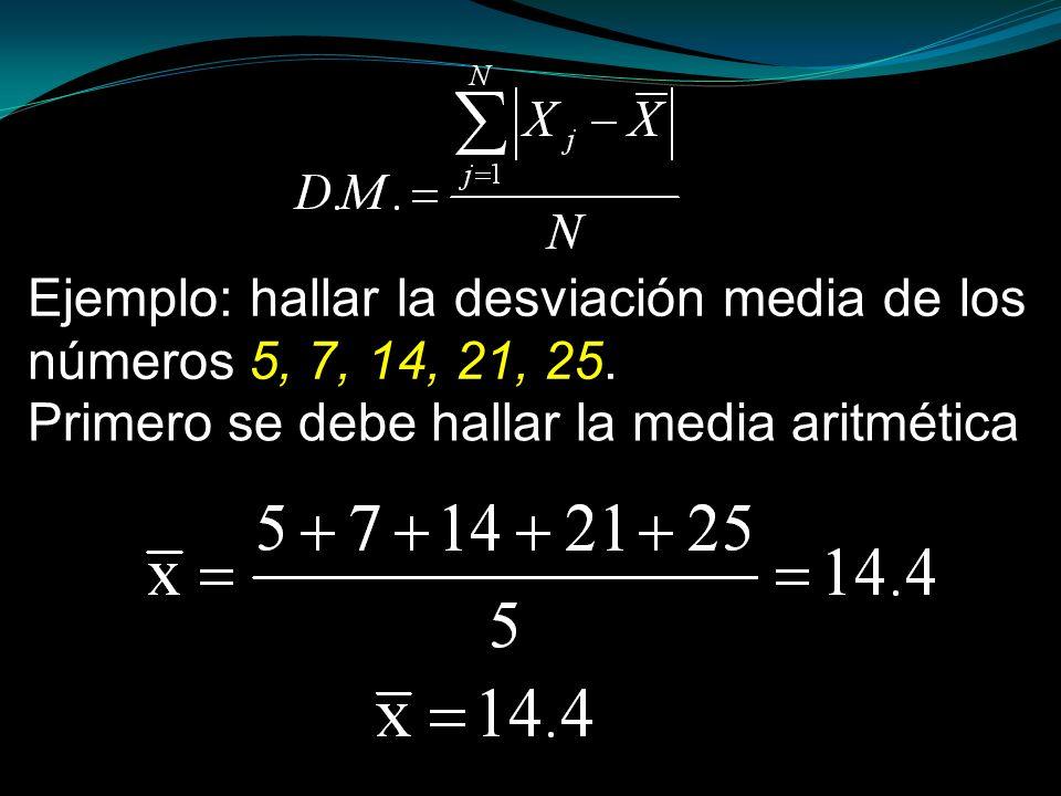 Ejemplo: hallar la desviación media de los números 5, 7, 14, 21, 25. Primero se debe hallar la media aritmética
