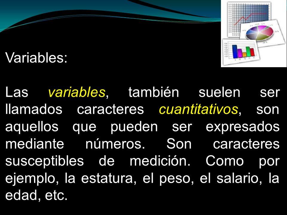 Variables: Las variables, también suelen ser llamados caracteres cuantitativos, son aquellos que pueden ser expresados mediante números. Son caractere