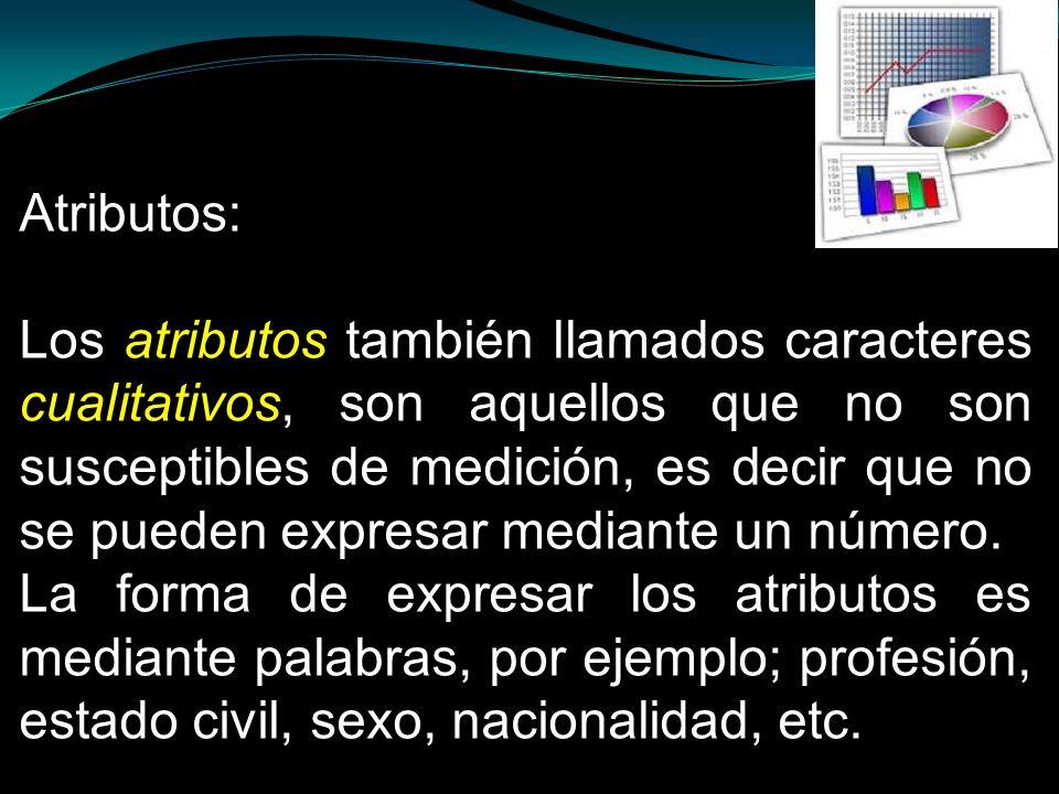 Atributos: Los atributos también llamados caracteres cualitativos, son aquellos que no son susceptibles de medición, es decir que no se pueden expresa