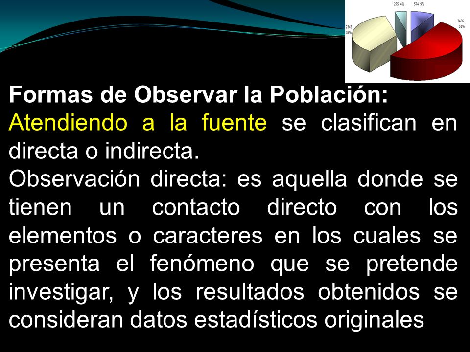 Formas de Observar la Población: Atendiendo a la fuente se clasifican en directa o indirecta. Observación directa: es aquella donde se tienen un conta