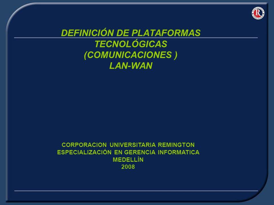 DEFINICIÓN DE PLATAFORMAS TECNOLÓGICAS (COMUNICACIONES ) LAN-WAN CORPORACION UNIVERSITARIA REMINGTON ESPECIALIZACIÓN EN GERENCIA INFORMATICA MEDELLÍN 2008