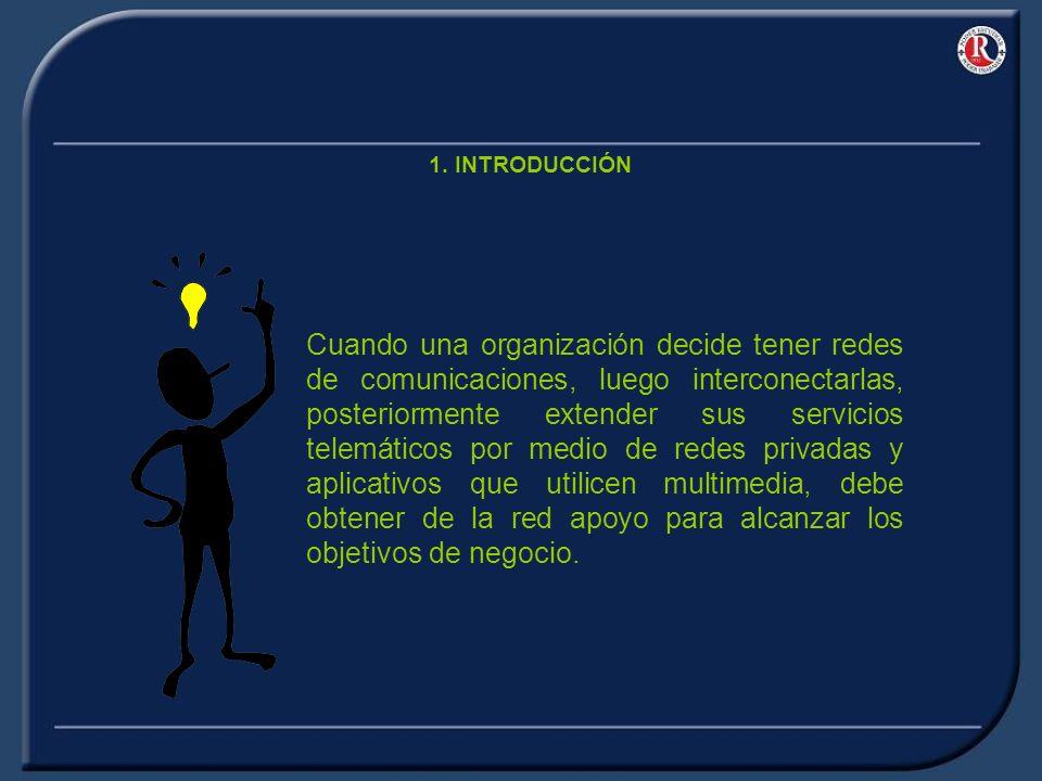 1. INTRODUCCIÓN Cuando una organización decide tener redes de comunicaciones, luego interconectarlas, posteriormente extender sus servicios telemático
