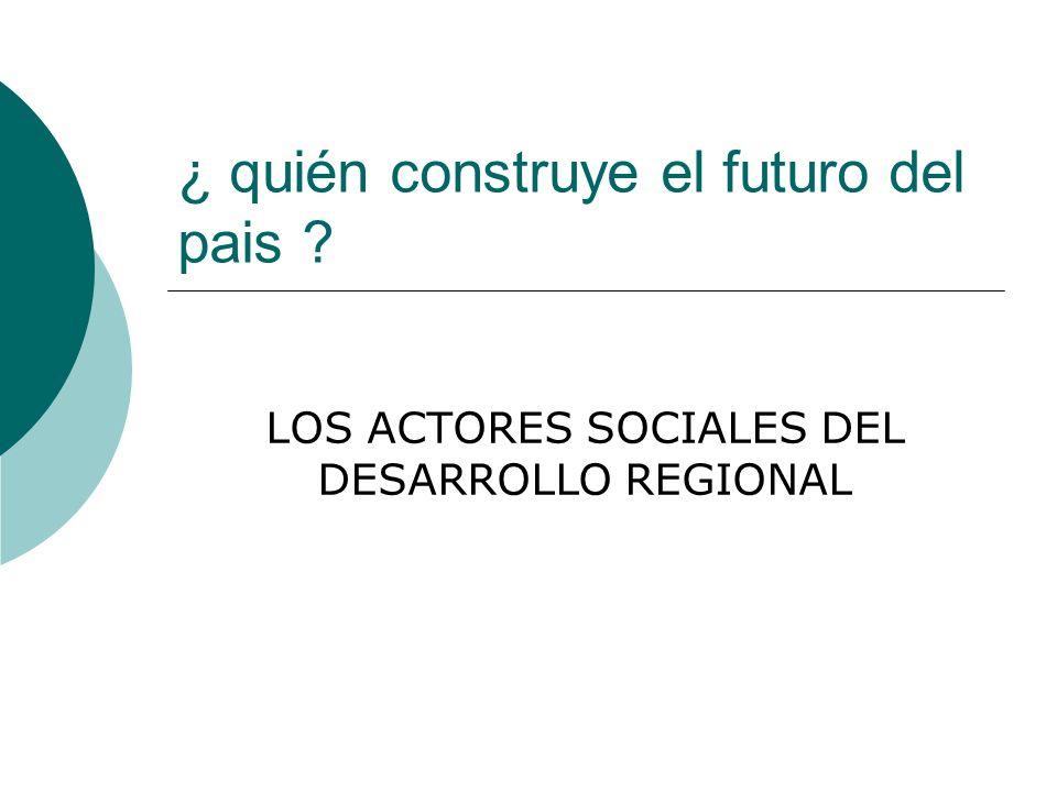 ¿ quién construye el futuro del pais ? LOS ACTORES SOCIALES DEL DESARROLLO REGIONAL