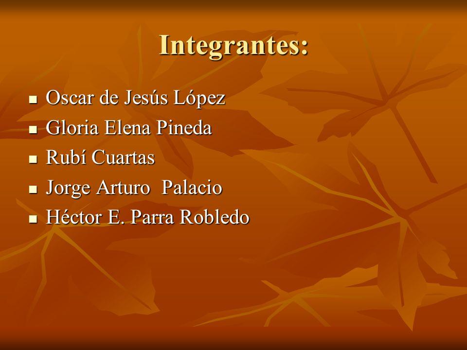 Integrantes: Oscar de Jesús López Oscar de Jesús López Gloria Elena Pineda Gloria Elena Pineda Rubí Cuartas Rubí Cuartas Jorge Arturo Palacio Jorge Ar