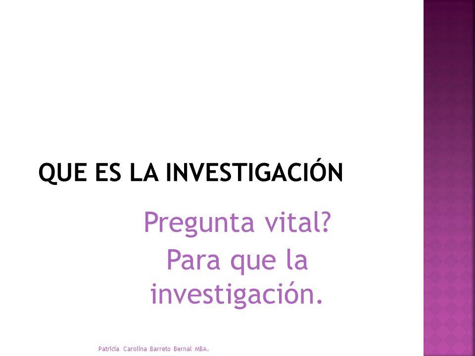 Pregunta vital? Para que la investigación. Patricia Carolina Barreto Bernal MBA.