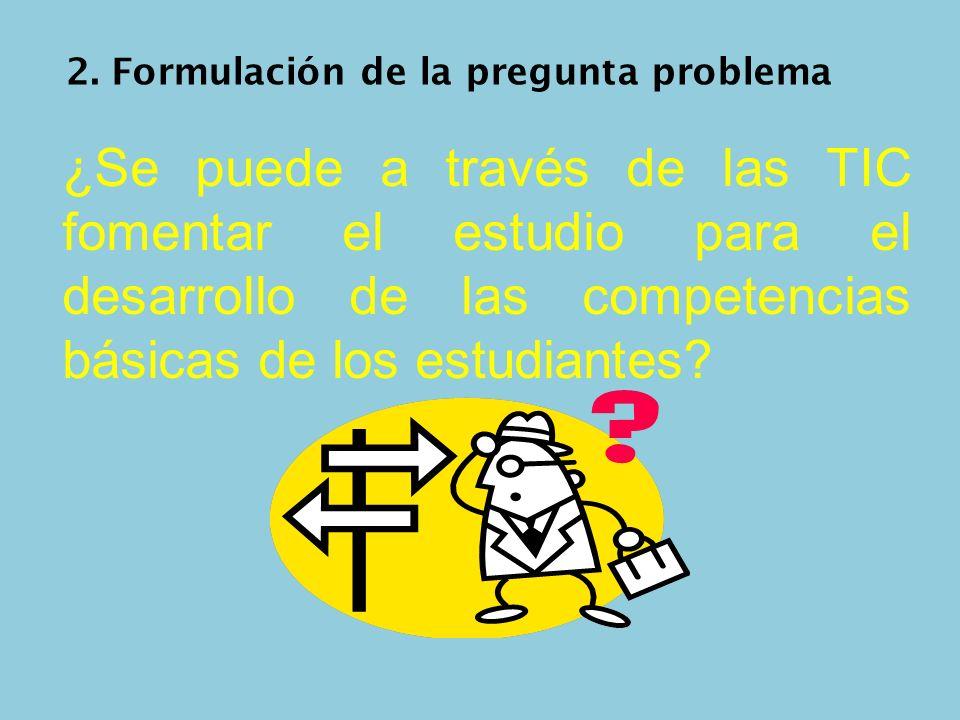 2. Formulación de la pregunta problema ¿Se puede a través de las TIC fomentar el estudio para el desarrollo de las competencias básicas de los estudia
