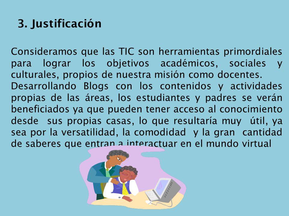3. Justificación Consideramos que las TIC son herramientas primordiales para lograr los objetivos académicos, sociales y culturales, propios de nuestr