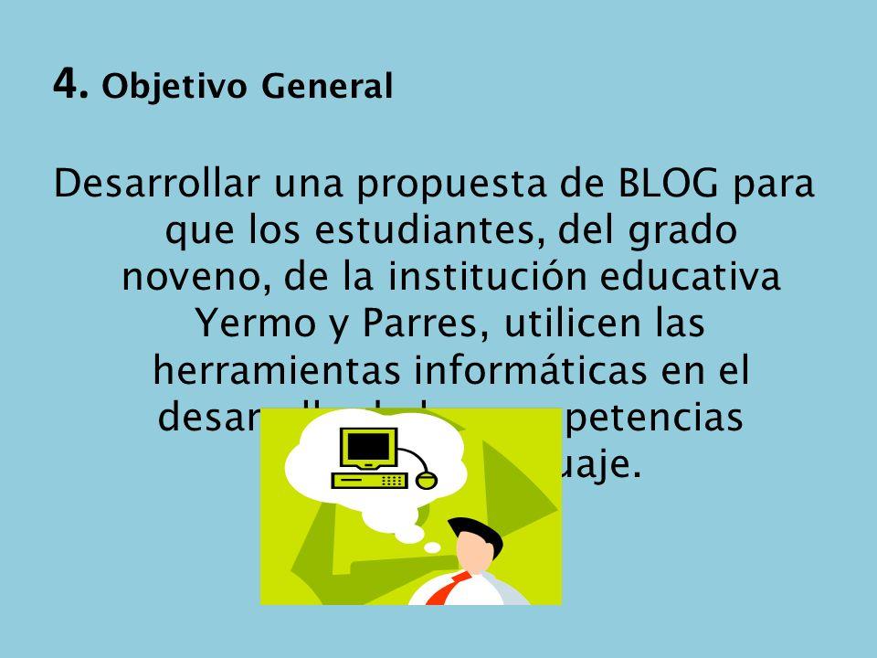 4. Objetivo General Desarrollar una propuesta de BLOG para que los estudiantes, del grado noveno, de la institución educativa Yermo y Parres, utilicen