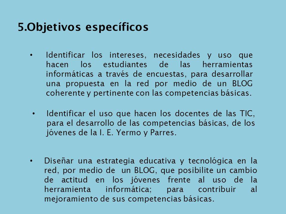 5.Objetivos específicos Identificar los intereses, necesidades y uso que hacen los estudiantes de las herramientas informáticas a través de encuestas,