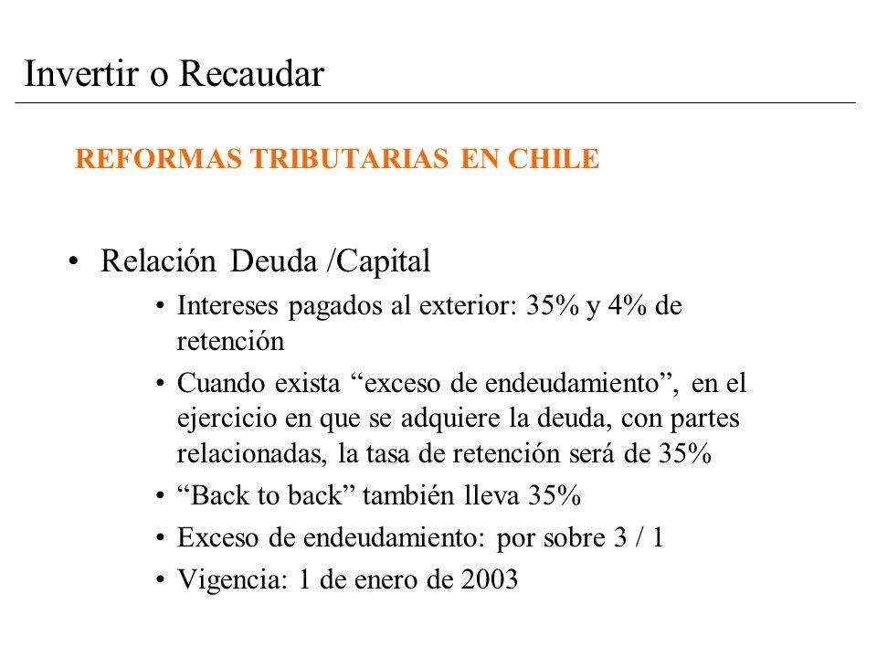 REFORMAS TRIBUTARIAS EN CHILE Relación Deuda /Capital Intereses pagados al exterior: 35% y 4% de retención Cuando exista exceso de endeudamiento, en el ejercicio en que se adquiere la deuda, con partes relacionadas, la tasa de retención será de 35% Back to back también lleva 35% Exceso de endeudamiento: por sobre 3 / 1 Vigencia: 1 de enero de 2003 Invertir o Recaudar