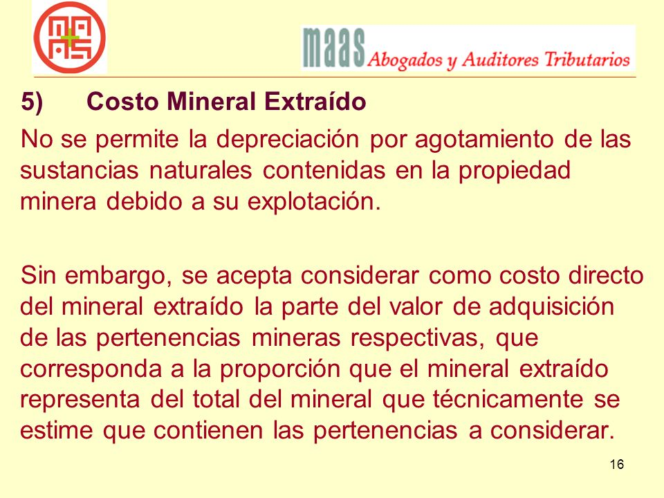 16 5)Costo Mineral Extraído No se permite la depreciación por agotamiento de las sustancias naturales contenidas en la propiedad minera debido a su ex
