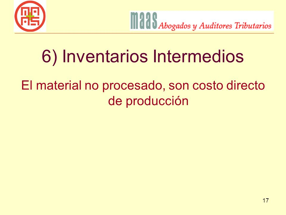 17 6) Inventarios Intermedios El material no procesado, son costo directo de producción