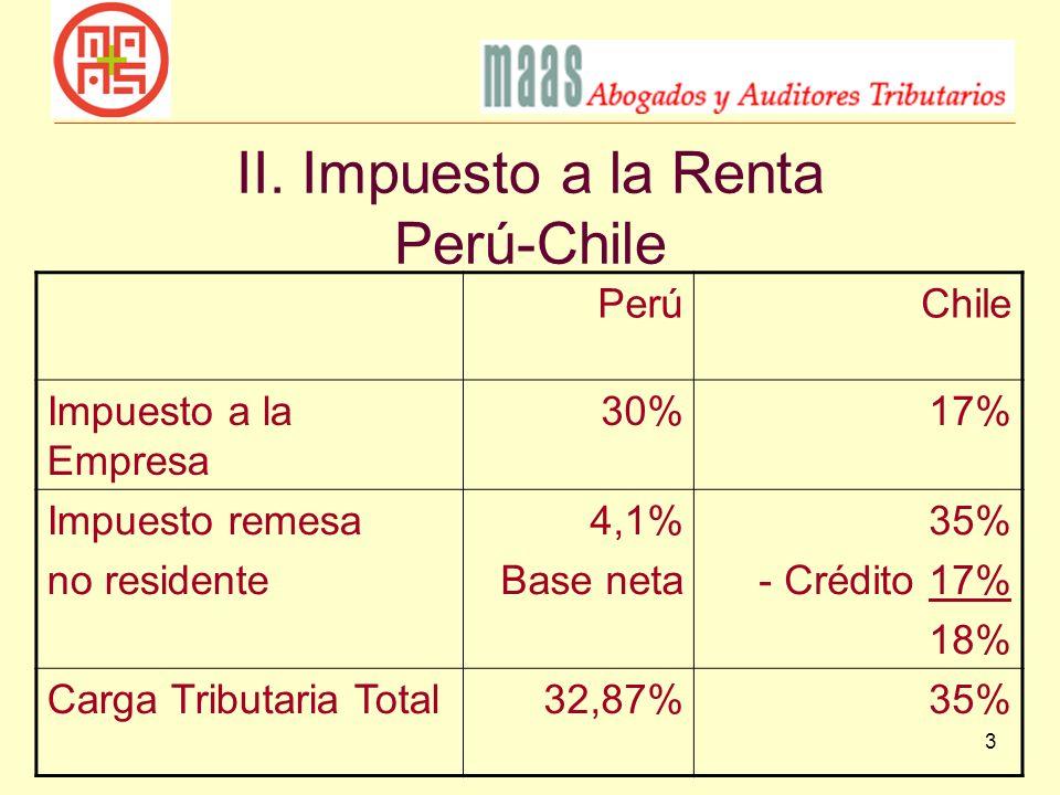 3 II. Impuesto a la Renta Perú-Chile PerúChile Impuesto a la Empresa 30%17% Impuesto remesa no residente 4,1% Base neta 35% - Crédito 17% 18% Carga Tr