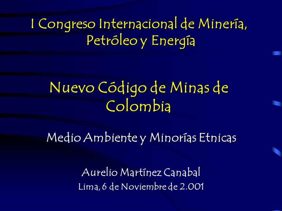 Nuevo Código de Minas de Colombia Medio Ambiente y Minorías Etnicas Aurelio Martínez Canabal Lima, 6 de Noviembre de 2.001 I Congreso Internacional de