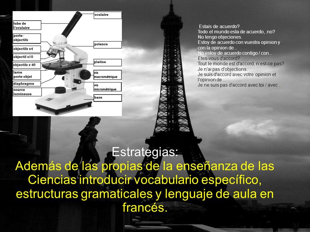 Estrategias: Además de las propias de la enseñanza de las Ciencias introducir vocabulario específico, estructuras gramaticales y lenguaje de aula en francés..Estais de acuerdo.