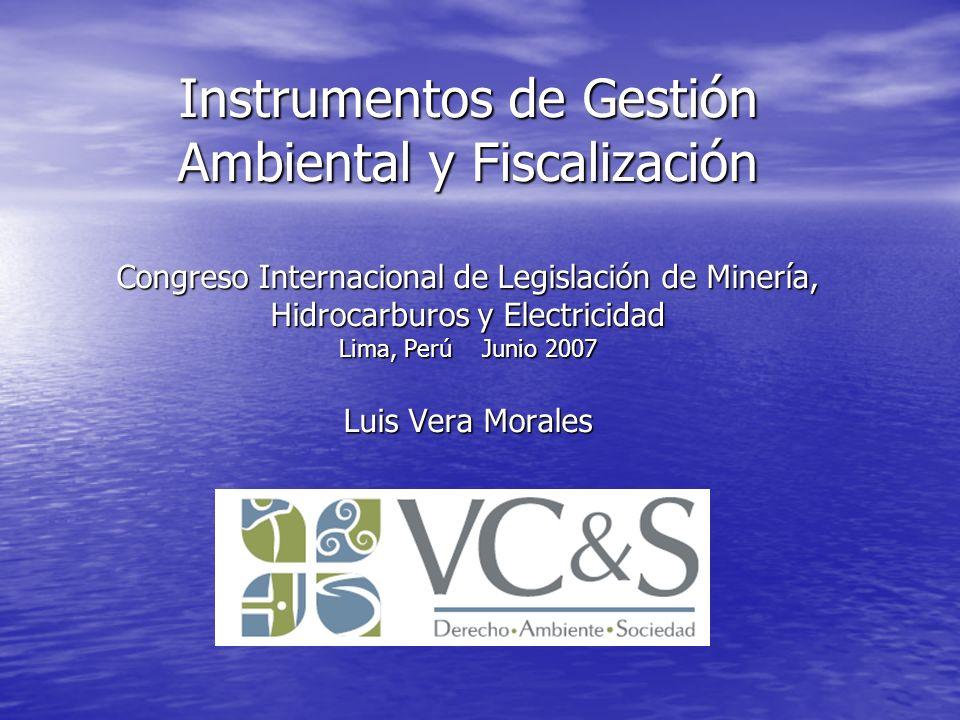 Instrumentos de Gestión Ambiental y Fiscalización Congreso Internacional de Legislación de Minería, Hidrocarburos y Electricidad Lima, Perú Junio 2007