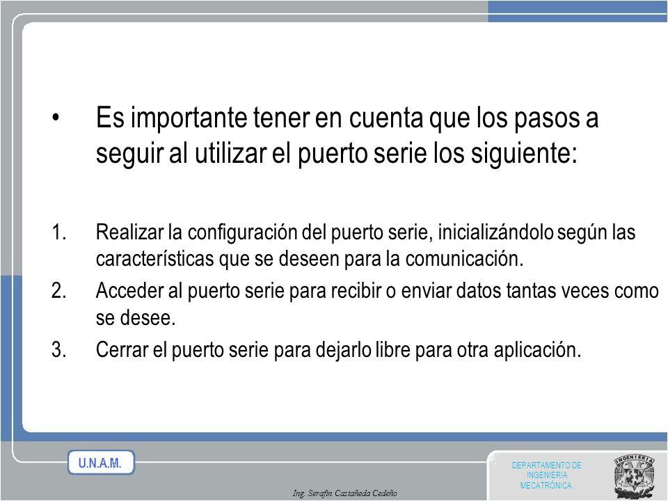 DEPARTAMENTO DE INGENIERIA MECATRÓNICA. Ing. Serafin Castañeda Cedeño Es importante tener en cuenta que los pasos a seguir al utilizar el puerto serie
