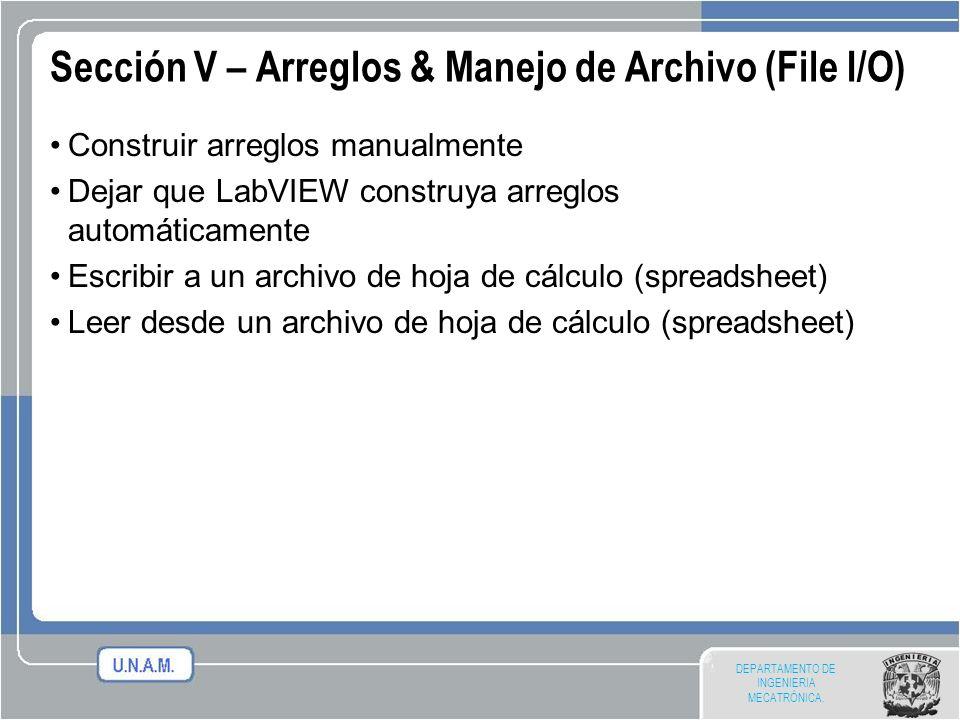 DEPARTAMENTO DE INGENIERIA MECATRÓNICA. Sección V – Arreglos & Manejo de Archivo (File I/O) Construir arreglos manualmente Dejar que LabVIEW construya