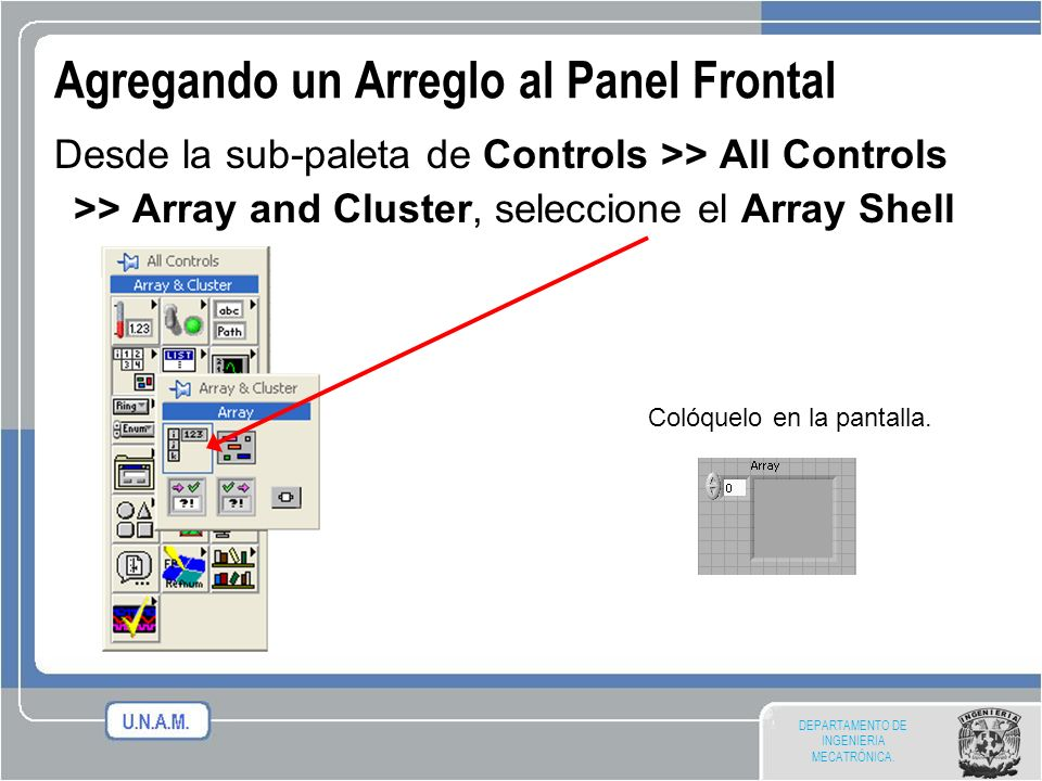 DEPARTAMENTO DE INGENIERIA MECATRÓNICA. Agregando un Arreglo al Panel Frontal Desde la sub-paleta de Controls >> All Controls >> Array and Cluster, se