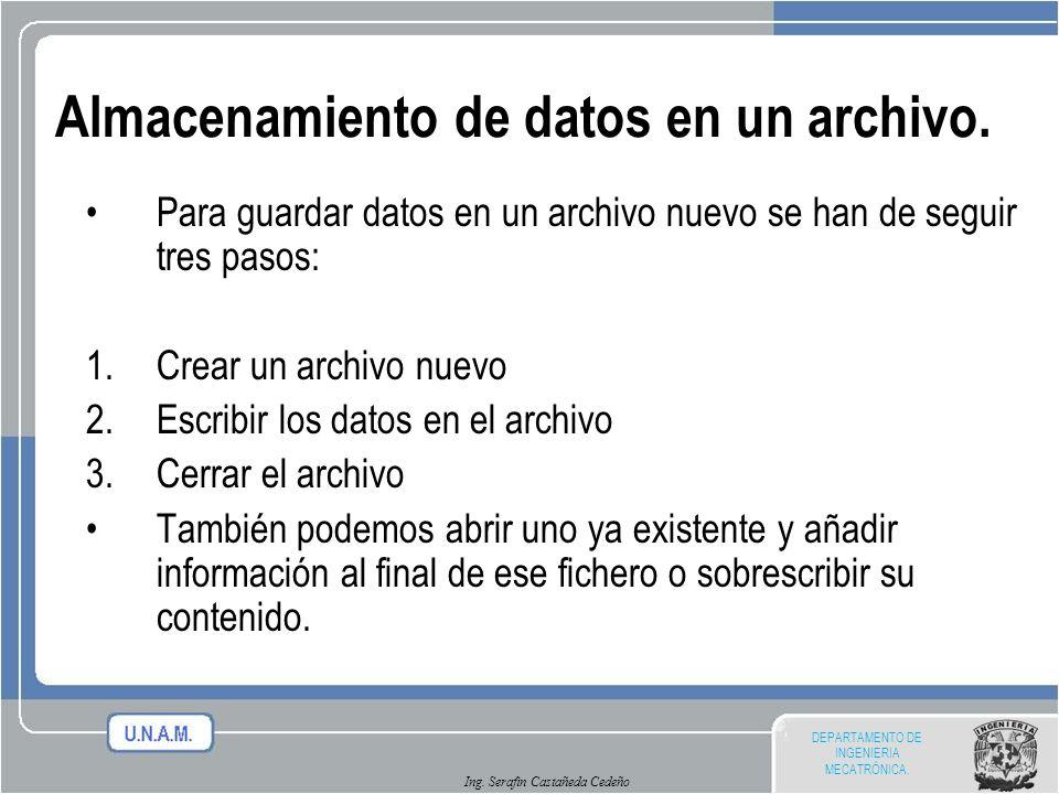DEPARTAMENTO DE INGENIERIA MECATRÓNICA. Ing. Serafin Castañeda Cedeño Almacenamiento de datos en un archivo. Para guardar datos en un archivo nuevo se