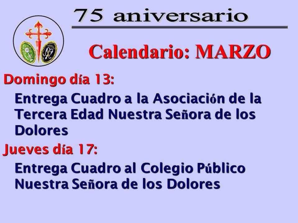 Calendario: MARZO Domingo d í a 13: Entrega Cuadro a la Asociaci ó n de la Tercera Edad Nuestra Se ñ ora de los Dolores Jueves d í a 17: Entrega Cuadr