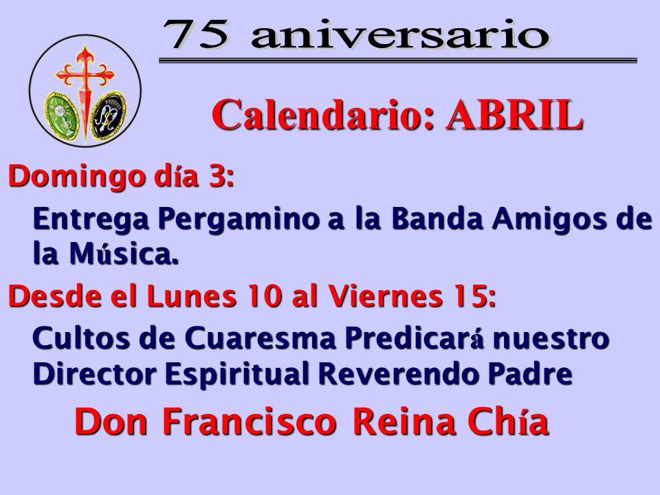 Calendario: ABRIL Domingo d í a 3: Entrega Pergamino a la Banda Amigos de la M ú sica. Desde el Lunes 10 al Viernes 15: Cultos de Cuaresma Predicar á