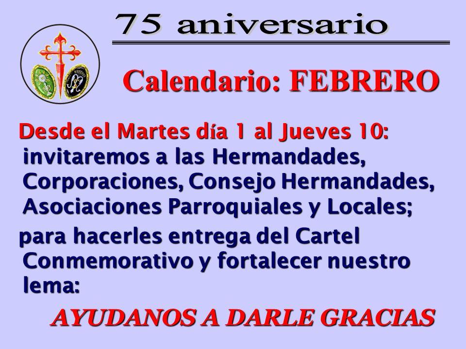 Calendario: FEBRERO Desde el Martes d í a 1 al Jueves 10: invitaremos a las Hermandades, Corporaciones, Consejo Hermandades, Asociaciones Parroquiales