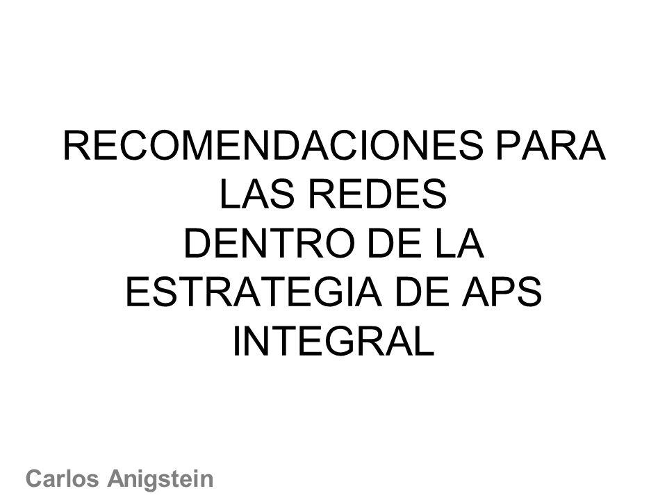 RECOMENDACIONES PARA LAS REDES DENTRO DE LA ESTRATEGIA DE APS INTEGRAL Carlos Anigstein