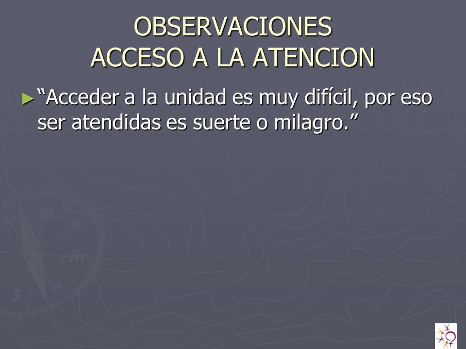 OBSERVACIONES ACCESO A LA ATENCION Acceder a la unidad es muy difícil, por eso ser atendidas es suerte o milagro.