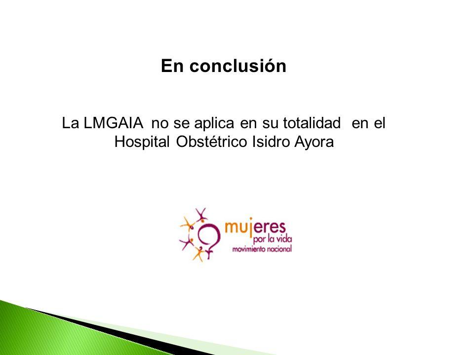 En conclusión La LMGAIA no se aplica en su totalidad en el Hospital Obstétrico Isidro Ayora
