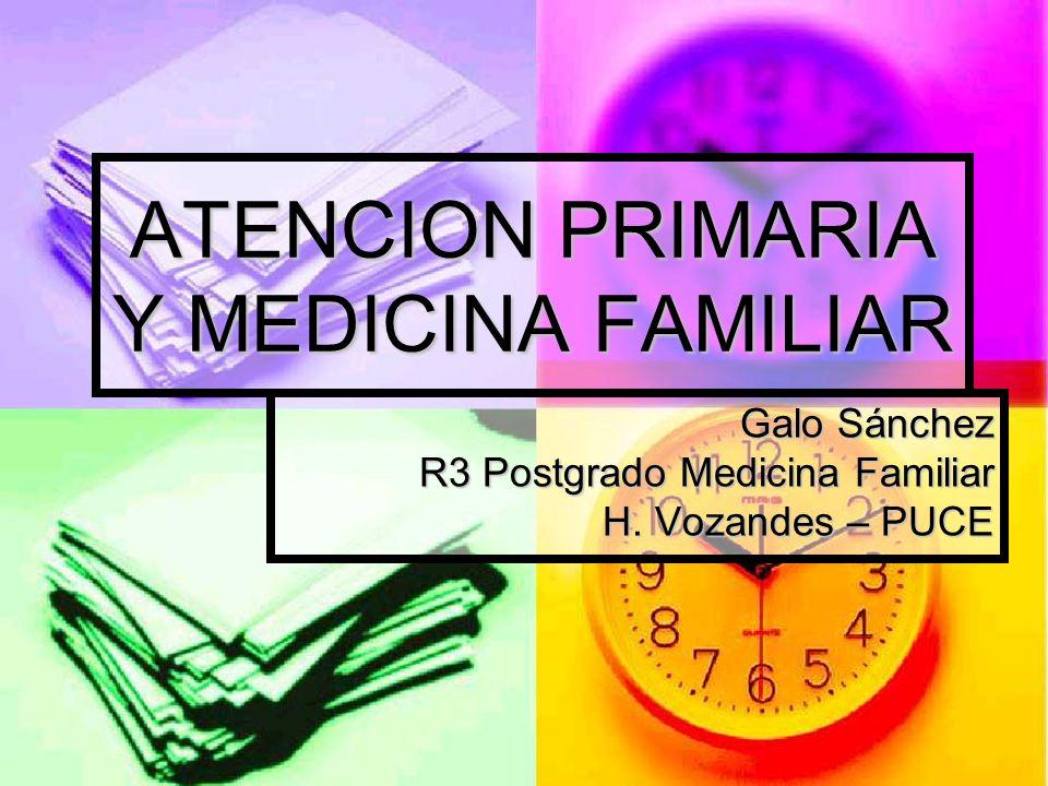 ATENCION PRIMARIA Y MEDICINA FAMILIAR Galo Sánchez R3 Postgrado Medicina Familiar H.